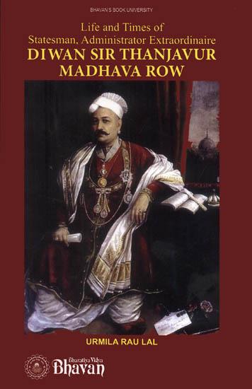 Diwan Sir Thanjavur Madhava Row (Life and Times of Statesman, Administrator  Extraordinaire)