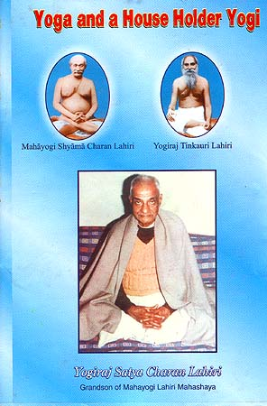 Yoga and a House Holder Yogi: Life History of Yogiraj Satya Charan Lahiri