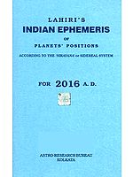 Lahiri's Indian Ephemeris of Planets Positions (According to the 'Nirayana' or Sidereal System for 2016 A.D.)