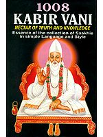 1008 Kabir Vani Nectar of Truth and Knowledge: Essence of the Collection of Saakhis in Simple Language and Style