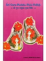 Sri Guru-Paduka-Puja-Vidhih: How to Worship the Sandals of the Guru (Sanskrit Text With Transliteration and English Translation)