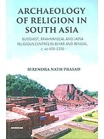 Archaeology of Religion in South Asia- Buddhist, Brahmanical and Jaina Religious Centers in Bihar and Bengal, C. AD 600-1200