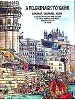 A PILGRIMAGE TO KASHI (BANARAS, VARANASI, KASHI)<br>(HISTORY, MYTHOLOGY AND CULTURE OF THE STRANGEST AND MOST FASCINATING CITY IN INDIA)