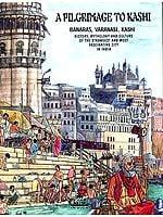 A PILGRIMAGE TO KASHI (BANARAS, VARANASI, KASHI)<br>(HISTORY, MYTHOLOGY AND CULTURE OF THE STRANGEST AND MOST FASCINATING CITY IN INDIA)