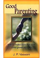 Good Parenting: How to make sure that your child grows up right