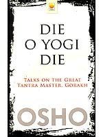 Die O Yogi Die (Talks on The Great Tantra Master, Gorakh)