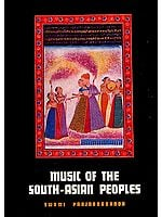 MUSIC OF THE SOUTH ASIAN PEOPLES: A Historical Study of Music of India, Kashmere, Ceylon and Bangaladesh and Pakistan (Volume One)