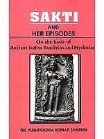 Sakti (Shakti) and Her Episodes: On the Basis of Ancient Indian Tradition and Mythology