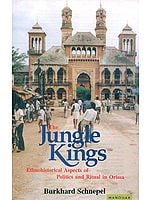 The Jungle Kings (Ethnohistorical Aspects of Politics and Ritual in Orissa)