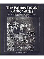 The Painted World of The Warlis Art and Ritual of the Warli Tribes of Maharashtra