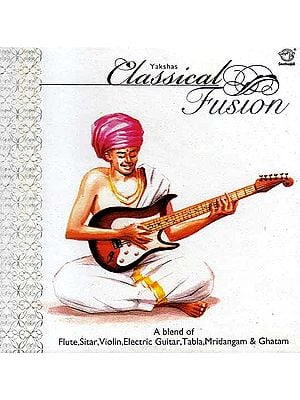Yakshas Classical Fusion -  A Blend of Flute, Sitar, Violin, Electric Guitar, Tabla, Mridangam & Ghatam (Audio CD)