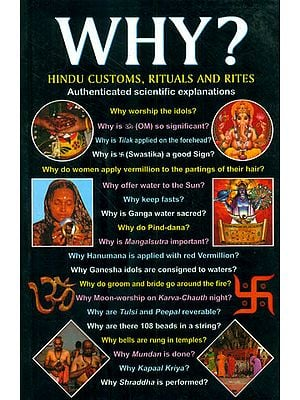 Why? Hindu Customs, Rituals and Rites (The Answer to all the Questions Regarding Hindu Customs and Bliefs)