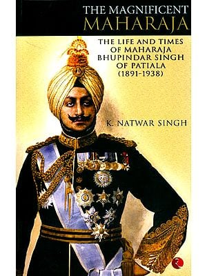 The Magnificent Maharaja (The Life and Times of Maharaja Bhupindar Singh of Patiala (1891-1938)