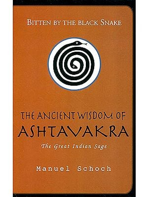 Bitten by the Black Snake: The Ancient Wisdom of Ashtavakra the Great Indian Sage