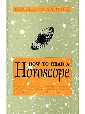 How to Read A Horoscope (A Scientific Model of Prediction Based on Benefic and Malefic   Analysis of Planets and Bhavas as Per Hindu Astrology)