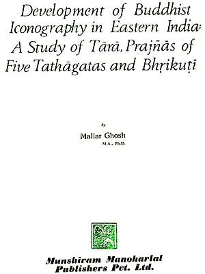 Development of Buddhist Iconography in Eastern India : A study of Tara, Prajnas of Five Tathagatas and Bhrikuti