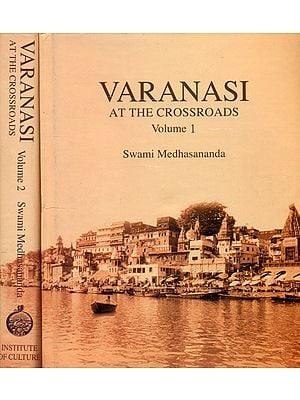 Varanasi: At the Crossroads – A Panoramic View of Early Modern Varanasi and the Story of Its Transition (Two Volumes)