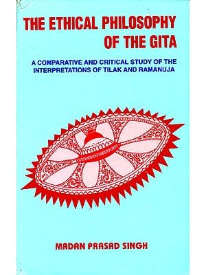 The Ethical Philosophy of The Gita (A Comparative and Critical Study of The Interpretaions of Tilak and Ramanuja)