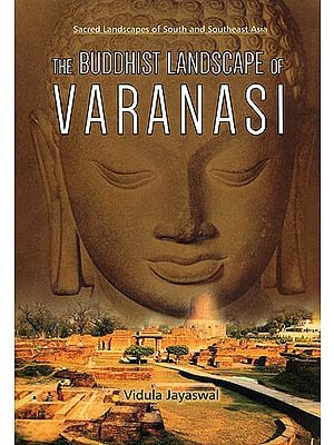 The Buddhist Landscape of Varanasi (Sacred Landscapes of South and Southeast Asia)
