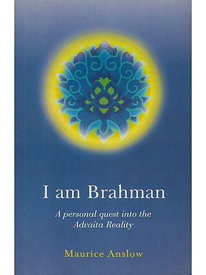 I am Brahman (A Personal Quest into the Advaita Reality)