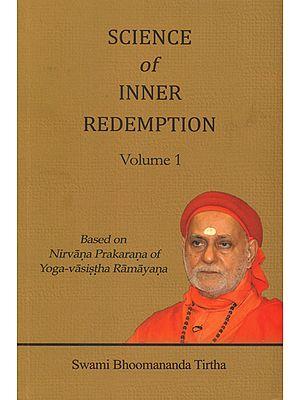 Science of Inner Redemption: Based on Nirvana Prakarana of Yoga-Vasistha Ramayana (Volume 1)