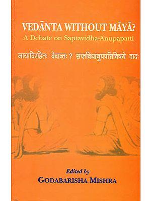 Vedanta Without Maya (A Debate on Saptavidha-Anupapatti)