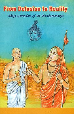 From Delusion to Reality (Bhaja Govindam of Sri Shankaracharya with Detailed Commentary)