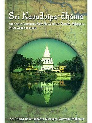 Sri Navadvipa Dhama and Other Prominent Holy Places of the Gaudiya Vaisnavas in Sri Gauda - Mandala