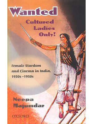 Wanted Cultured Ladies Only (Female Stardom and Cinema in India, 1930-1950s