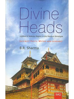 Divine Heads: Folklore of Mahasu Region in The Western Himalayas (Divinity Cults, Myths and Legends)