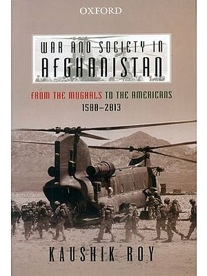 War and Society in Afghanistan (From The Mughals to the Americans 1500-2013)