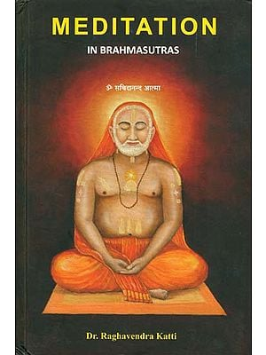 Meditation in Brahmasutras (A Study of Brahmasutras in the third and fourth Adhyayas, referring to the commentaries of Shankaracharya, Ramanujacharya and Madhvacharya, and to Raghavendratirtha's 'Tantradipika')