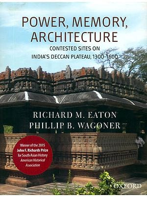 Power, Memory, Architecture (Contested Sites on India's Deccan Plateau, 1300 -1600)