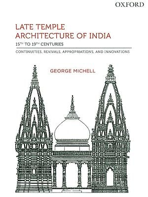 Late Temple Architecture of India: 15th to 19th Centuries (Continuities, Revivals, Appropriations and Innovations)