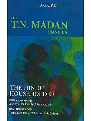The T.N. Madan Omnibus -The Hindu Householder: Family and Kinship (A Study of the Pandit of Rular Kashmir) and Non-Renunciation (Themes and interpretations of Hindu Culture)