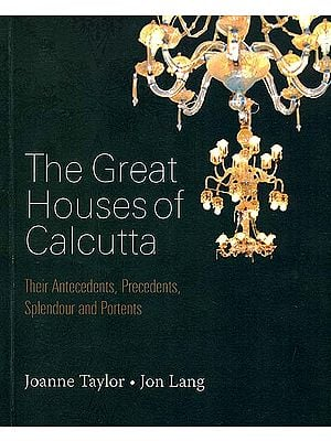 The Great Houses of Calcutta (Their Antecedents, Precedents, Splendour and Portents)