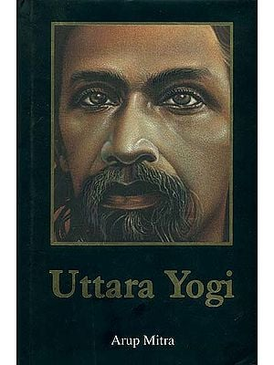 Uttara Yogi: A Novel Based on the Life of Sri Aurobindo
