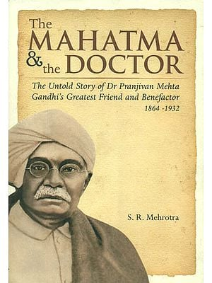 The Mahatma & The Doctor (The Untold Story of Dr. Pranjivan Mehta Gandhi's Greatest Friend and Benefactor)