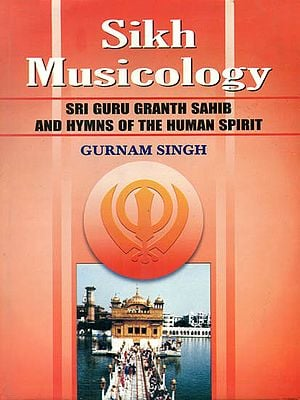 Sikh Musicology: Sri Guru Granth Sahib and Hymns of The Human Spirit (With Notation)