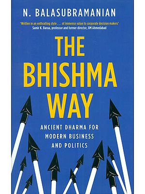 The Bhishma Way (Ancient Dharma for Modern Business and Politics)