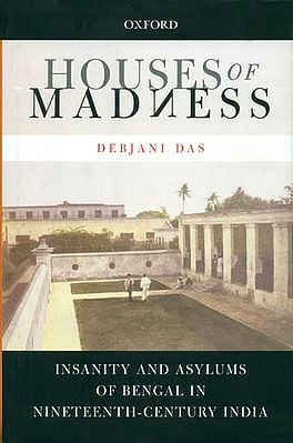 Houses of Madness (Insanity and Asylums of Bengal in Nineteenth Century India)