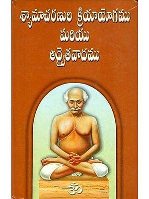 శ్యామచారనుల క్రియయోగము మరియు అద్వైతవడము: Shama Charan Kriya Yoga and Advaithavad (Telugu)