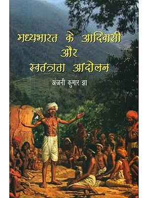 मध्यभारत के आदिवासी और स्वतंत्रता आंदोलन: Tribals of Central India and Freedom Movement