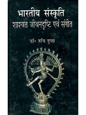 भारतीय संस्कृति (शास्वत जीवन दृष्टि एवं संगीत): Indian Culture (Eternal Approach to Life and Music)