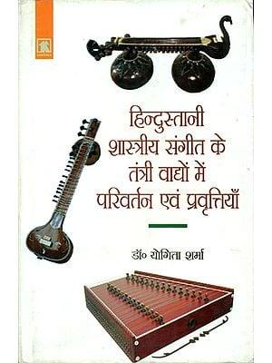हिन्दुस्तानी शास्त्रीय संगीत के तंत्री वाद्यों में परिवर्तन एवं प्रवृत्तियाँ: Tantri Instruments in Hindustani Classical Music