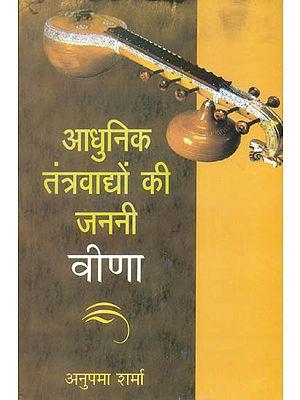 आधुनिक तंत्रवाघों की जननी वीणा: Veena - The Mother of All String Instruments