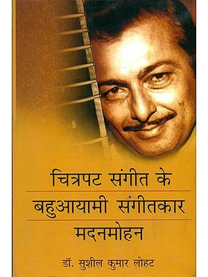 चित्रपट संगीत के बहुआयामी संगीतकार मदनमोहन: Madanmohan - Multi Faceted Music Director of Indian Cinema