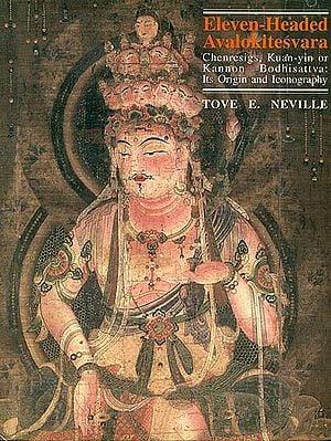 Eleven Headed Avalokitesvara (Avalokiteshvara) Chenresigs, Kuan-yin, or Kannon Bodhisattva: Its Origin and Iconography.
