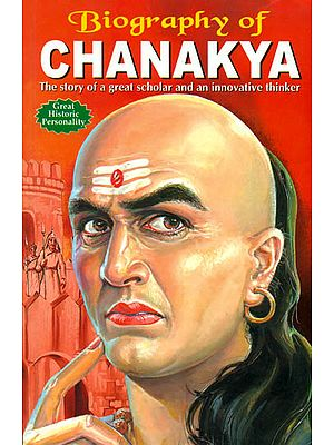 Biography of Chanakya: The Story of a Great and An Innovative Thinker
