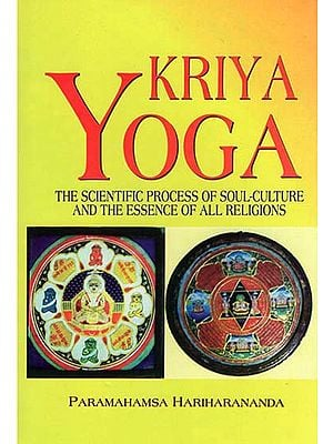 Kriya Yoga: The Scientific Process of Soul-Culture and The Essence of All Religions